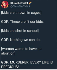 Life, Memes, and Precious: OhNoSheTwitnt  @OhNoSheTwitnt  [kids are thrown in cages]  GOP: These aren't our kids.  kids are shot in school  GOP: Nothing we can do.  [woman wants to have an  abortion]  GOP: MURDERER! EVERY LIFE IS  PRECIOUS!