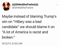 """America, Bad, and Racist: (((OhNoSheTwitnt)))  @OhNoSheTwitnt  Maybe instead of blaming Trump's  win on """"Hillary was a bad  candidate"""" we should blame it on  """"A lot of America is racist and  broken.""""  9/12/17, 6:45 AM (S)"""