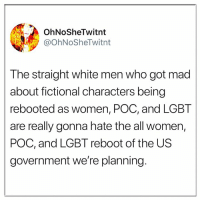 Lgbt, Memes, and White: OhNoSheTwitnt  @OhNoSheTwitnt  The straight white men who got mad  about fictional characters being  rebooted as women, POC, and LGBT  are really gonna hate the all women,  POC, and LGBT reboot of the US  government we're planning