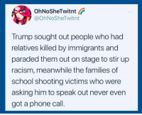 Phone, Racism, and School: OhNoSheTwitnt  @OhNoSheTwitnt  Trump sought out people who had  relatives killed by immigrants and  paraded them out on stage to stir up  racism, meanwhile the families of  school shooting victims who were  asking him to speak out never even  got a phone call Add your name to our petition and help us stop this terror: https://actionsprout.io/16DDB3