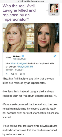 commongayboy:  No wonder her music changed so much : ohnotheydidnt.livejournal.com  Was the real Avril  Lavigne killed and  replaced by an  impersonator?  AFK  Naturi  neusey Noisey  noisey Noisey  @NoiseyMusic  Was @AvrilLavigne killed off and replaced with  an actress? bit.ly/1JGCiMI  1:00 PM - 1 Oct 2015   -Brazilian Avril Lavigne fans think that she was  killed and replaced by an impersonator.  Her fans think that Avril Lavigne died and was  replaced after her first album became a global hit.  -Fans aren't convinced that the Avril who has been  releasing music since her second album is really  her because all of her stuff after her first album has  sucked  -Fans believe that there are hints in Avril's albums  and videos that prove that she has been replaced  by an impersonator. commongayboy:  No wonder her music changed so much