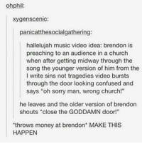 """I'm waiting @brendonurie - mychemicalromance mcr panicatthedisco patd falloutboy fob twentyonepilots tøp emo itsnotaphase onedirection nirvana brendenurie gerardway petewentz emobands tumblr spam screamo memes 5secondsofsummer 5sos punk grunge bleach lmao: ohphil:  xygenscenic:  panicatthesocialgathering:  hallelujah music video idea: brendon is  preaching to an audience in a church  when after getting midway through the  song the younger version of him from the  I write sins not tragedies video bursts  through the door looking confused and  says """"oh sorry man, wrong church!""""  he leaves and the older version of brendon  shouts """"close the GODDAMN door!""""  'throws money at brendon' MAKE THIS  HAPPEN I'm waiting @brendonurie - mychemicalromance mcr panicatthedisco patd falloutboy fob twentyonepilots tøp emo itsnotaphase onedirection nirvana brendenurie gerardway petewentz emobands tumblr spam screamo memes 5secondsofsummer 5sos punk grunge bleach lmao"""