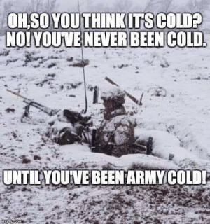 Cold, Never, and Been: OHSO YOUTHINK ITS COLD?  NO! YOUVE NEVER BEEN COLD  UNTILYOUVE BEENARMY COLD!  imgtib.com No one can be anything unless they've done it as a boot