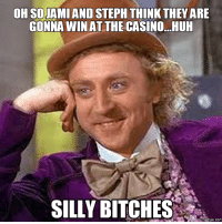 silly: oHSOIAMI AND STEPH THINK THEY ARE  GONNA WINAT THE CASINO...HUH  SILLY BITCHES  memes. COM