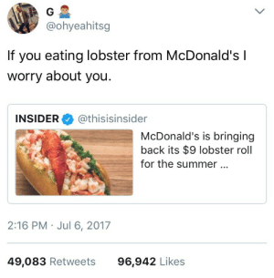 McDonalds, Summer, and Back: @ohyeahitsg  If you eating lobster from McDonald'sI  worry about you  INSIDER@thisisinsider  McDonald's is bringing  back its $9 lobster roll  for the summer  2:16 PM . Jul 6, 2017  49,083 Retweets96,942 Likes Whatever youre going through, this is not the answer