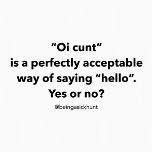 "Or No: ""Oi cunt""  is a perfectly acceptable  way of saying ""hello"".  Yes or no?  @beingasickhunt"