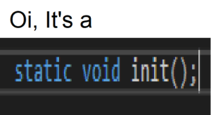 When you ask your british friend what that unmoving black thing is: Oi, It's a  static void init(). When you ask your british friend what that unmoving black thing is