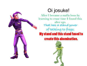 Meme, Power, and Time: Oi josuke!  After I became a mafia boss by  learning to erase time I found this  alter ego  That has a stand power  of talking to frogs.  My stand and this stand fused to  create this abomination. OI JOSUKE! I MADE A CREATIVE MEME,