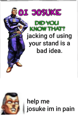 Bad, Help, and Pain: OI JOSUKE  DID YOU  KNOW THAT?  jacking of using  your stand is a  bad idea.  help me  josuke im in pain Josuke it's gone. The tip, the balls, everything