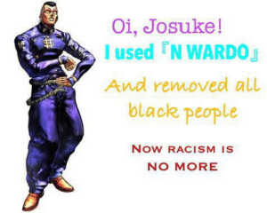Meme, Racism, and Black: Oi, Josuke!  I used N WARDOJ  And removed all  black people  Now RACISM IS  NO MORE Dead meme