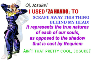 Head, True, and Cool: Oi, Josuke!  I USED TZA HANDOJ TO  SCRAPE AWAY THIS THING  BEHIND MY HEAD!  It represents the true natures  of each of our souls,  as opposed to the shadow  that is cast by Requiem  AIN'T THAT PRETTY COOL, JOSUKE? I'm starting to feel a little sleepy, Josuke