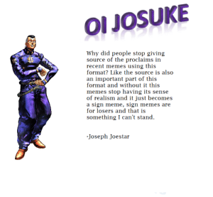 Advice, Meme, and Memes: OI JosUKE  Why did people stop giving  source of the proclaims in  recent memes using this  format? Like the source is also  an important part of this  format and without it this  memes stop having its sense  of realism and it just becomes  a sign meme, sign memes are  for losers and that is  something I can't stand  Joseph Joestar Just an advice