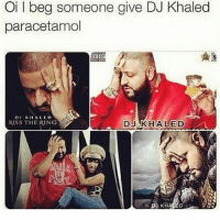 Oi l beg someone give DJ Khaled  paracetamol  DI KHALED  KISS THE ING  DJ KHALED  AL Someone please 😂