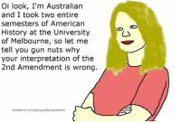 Gun Nuts: Oi look, I'm Australian  and I took two entire  semesters of American  History at the University  of Melbourne, so let me  tell you gun nuts why  your interpretation of the  2nd Amendment is wrong  facebook.com/gungrabbingmemes