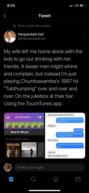 "Absolute Maddad (taken from another sub): oI LTE 4  8:53  Tweet  27 Ryan Crook Retweeted  Henpecked Hal  @HenpeckedHal  My wife left me home alone with the  kids to go out drinking with her  friends. A lesser man might whine  and complain, but instead l'm just  playing Chumbawamba's 1997 hit  ""Tubthumping"" over and over and  over. On the jukebox at their bar.  Using the TouchTunes app.  Yeah! About to get another round.  DEL TORO BAR &...  You drinking a whiskey drink or a  vodka drink?  CHUMBAMAMBA  CHUMBAWAMBA  CHUMBAWAMBA  CHUMBAWAMBA  Margarita  Awesome!  Q Search Music  The bath SUCKED! The kids kept  thumping the tub  HOT AT DEL TORO BAR & LOUNGE  Sorry, honey!  MIDLAND TRAVELLER  I got them down, but they got up  again.  CHRIS  STAPLETON  Wait...wtf  ARE YOU DOING THIS???  Tweet your reply  Σ Absolute Maddad (taken from another sub)"