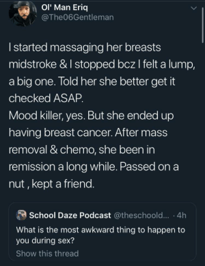 Mood, School, and Sex: OI' Man Eriq  @The06Gentleman  Istarted massaging her breasts  midstroke & I stopped bcz I felt a lump,  a big one. Told her she better get it  checked ASAP.  Mood killer, yes. But she ended up  having breast cancer. After mass  removal & chemo, she been in  remission a long while. Passed on a  nut , kept a friend.  School Daze Podcast @theschoold... .4h  What is the most awkward thing to happen to  you during sex?  Show this thread Because that's what hero's do