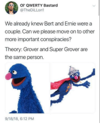Bert and Ernie, Super, and Can: OI' QWERTY Bastaro  @TheDiLLon1  We already knew Bert and Ernie were a  couple. Can we please move on to other  more important conspiracies?  Theory: Grover and Super Grover are  the same person.  9/18/18, 6:12 PM Grover was always my favorite. He can't trick me!