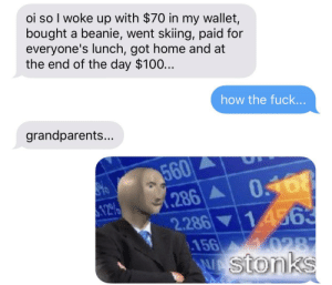 Reddit, Fuck, and Home: oi so I woke up with $70 in my wallet,  bought a beanie, went skiing, paid for  everyone's lunch, got home and at  the end of the day $100...  how the fuck...  grandparents...  560  286  2.286 14563  156  0287  Wstonks grandparents...