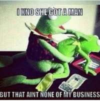 OIKNO SHE GOT A MAN  BUT THAT AINT NONE OF MY BUSINESS