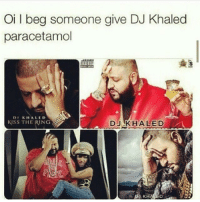 Oil beg someone give DJ Khaled  paracetamol  DI KHALED  KlSS THE RING  DJ KHALED 😆😂👌 fact truth words notruerwords realtalk salute trueshit follow onpoint followme niggasbelike bitchesbelike nochill loveit laugh indeed quotes tag4likes laugh doubletap