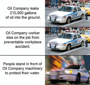 Water, Leaks, and Job: Oil Company leaks  210,000 gallons  of oil into the ground.  Oil Company worker  dies on the job from  preventable workplace  accident.  702  People stand in front of  Oil Company machinery  to protect their water.