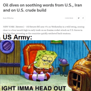 it do be like that: Oil dives on soothing words from U.S., Iran  and on U.S. crude build  Scott DiSavino  3 MIN READ  NEW YORK (Reuters) - Oil futures fell near 4% on Wednesday in a wild swing, soaring  close to a four-month high in early trade on an Iranian rocket attack on U.S. forces in  Iraq but then retreating as the countries quickly ratcheted back tensions.  US Army:  IGHT IMMA HEAD OUT it do be like that