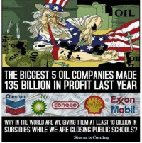 Great question... anyone have the answer?: OIL  THE BIGGEST 5 OIL COMPANIES MADE  135 BILLION IN PROFIT LAST YEAR  Chevron  bp  EXOn  CONOCO  Mobil  WHY IN THE WORLD ARE WE GIVING THEM AT LEAST 10 BILLION IN  SUBSIDIES WHILE WE ARE CLOSING PUBLIC SCHOOLS?  Storm is Coming Great question... anyone have the answer?
