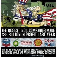 Chevron: OIL  THE BIGGEST 5 OIL COMPANIES MADE  135 BILLION IN PROFIT LAST YEAR  Chevron  EXOn  CONOCO  Mobil  WHY IN THE WORLD ARE WE GIVING THEM AT LEAST 10 BILLION IN  SUBSIDIES WHILE WE ARE CLOSING PUBLIC SCHOOLS?  Storm is Coming