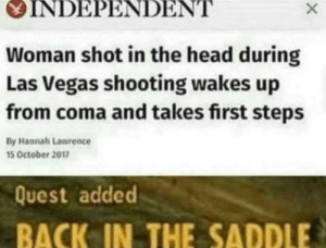 Dank, Head, and Memes: OINDEPENDENT  Woman shot in the head during  Las Vegas shooting wakes up  from coma and takes first steps  By Hannah Lawrence  15 October 2017  Quest added  BACK IN THE SADDLE New Vegas 100 by VoschNickson MORE MEMES