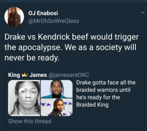 The battle of the end of times by ruggedburn FOLLOW HERE 4 MORE MEMES.: OJ Enabosi  @MrOhSoWreQless  Drake vs Kendrick beef would trigger  the apocalypse. We as a society will  never be ready.  James @jamesantO KC  King  Drake gotta face all the  braided warriors until  he's ready for the  Braided King  Show this thread The battle of the end of times by ruggedburn FOLLOW HERE 4 MORE MEMES.