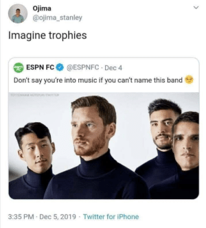 No way 😂😂😂 https://t.co/BArCGhjjWj: Ojima  @ojima_stanley  Imagine trophies  @ESPNFC · Dec 4  E ESPN FC  Don't say you're into music if you can't name this band  TOTTENHAM HOTSPUR/TWITTER  3:35 PM Dec 5, 2019 · Twitter for iPhone No way 😂😂😂 https://t.co/BArCGhjjWj