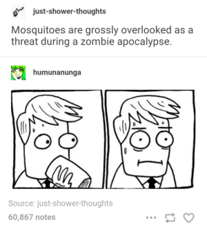 Shower, Shower Thoughts, and Zombie: ojust-shower-thoughts  Mosquitoes are grossly overlooked as a  threat during a zombie apocalypse.  humunanunga  Source: just-shower-thoughts  60,867 notes An overlooked threat during the zombie apocalypse