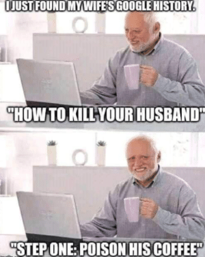 """Google, Reddit, and Coffee: OJUSTFOUND MYWIFE'S GOOGLE HISTORY.  """"HOW TO KILLYOUR HUSBAND""""  """"STEP ONE: POISON HIS COFFEE"""" At that moment he knew he..."""