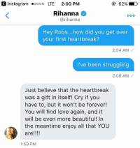 Rihanna gives a fan advice for getting over heartbreak: OK 62%, D  Insta gram ooooo LTE 2:00 PM  Rihanna  @rihanna  Hey Robs... how did you get over  your first heartbreak?  2:04 AM  I've been struggling  2:08 AM  Just believe that the heartbreak  was a gift in itself Cry if you  have to, but it won't be forever!  You will find love again, and it  will be even more beautiful! In  the meantime enjoy all that YOU  are!!!!  1:59 PM Rihanna gives a fan advice for getting over heartbreak