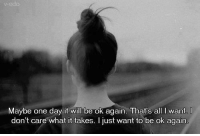 One, One Day, and Day: ok again. That's all I want  Maybe one day it will be ok again. That's all I want.  don't care what it takes. I just want to be ok again