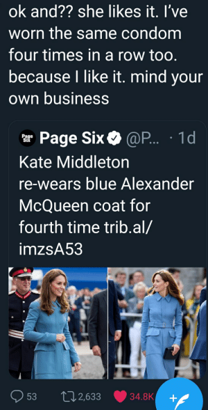 Condom, Reddit, and Blue: ok and?? she likes it. I've  worn the same condom  four times in a row too.  because I like it. mind your  own business  Page Six @P... 1d  Page  Six  Kate Middleton  re-wears blue Alexander  McQueen coat for  fourth time trib.al/  imzsA53  L2,633  34.8K  53 Who doesn't use it more than once