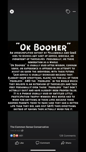 """My dad sent me this because I keep calling him a boomer as a joke: """"OK BOOMER""""  AN OVERSIMPLIFIED RETORT BY MILLENNIALS AND GENZ  KIDS TO DISMISS ANY SORT OF ADVICE, RIDICULE, OR  JUDGEMENT OF THEMSELVES PERSONALLY, OR THEIR  GENERATION AS A WHOLE.  """"OK BOOMER"""" IS USUALLY USED AFTER WISDOM, COMMON  SENSE, OR EXPERIENCE IS OFFERED IN AN ATTEMPT TO  ASSIST OR GUIDE THE INDIVIDUAL WITH THEIR FUTURE.  SAID ADVICE IS USUALLY DISMISSED BECAUSE THEY:  ALREADY KNOW EVERYTHING, BLAME YOU FOR ALL OF THEIR  """"PROBLEMS"""". AND THE """"PROBLEMS"""" IN THE WORLD WHICH  THEY BELIEVE IS AN EXTENSION OF THEMSELVES AND TAKE  VERY PERSONALLY! EVEN THOSE """"PROBLEMS"""" THAT DON'T  ACTUALLY EXIST AND HAVE ALREADY BEEN PROVEN FALSE.  IT IS A PHRASE USUALLY USED BY ENTITLED LITTLE  PARTICIPATION TROPHY WINNERS WHO NEVER HAD TO  WORK FOR ANYTHING IN THEIR LIVES BECAUSE THEIR  BOOMER PARENTS TRIED TO MAKE SURE THEY HADA BETTER  LIFE THAN THEY DID, AND JUST GAVE THEM EVERYTHING  INSTEAD OF MAKING THEM ACTUALLY WORK FOR IT.  The Common Sense Conservative  1 HOUR AGO  O 461  128 Comments  A Share  5 Like  Comment My dad sent me this because I keep calling him a boomer as a joke"""