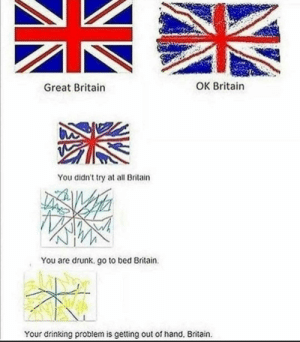 To bring back the memes: OK Britain  Great Britain  You didn't try at all Britain  You are drunk, go to bed Britain.  Your drinking problem is getting out of hand. Britain. To bring back the memes