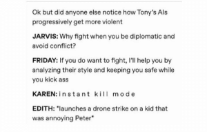 "Anyone notice that?: Ok but did anyone else notice how Tony's Als  progressively get more violent  JARVIS: Why fight when you be diplomatic and  avoid conflict?  FRIDAY: If you do want to fight, I'll help you by  analyzing their style and keeping you safe while  you kick ass  KAREN: in stant kil mode  EDITH: ""launches a drone strike on a kid that  was annoying Peter Anyone notice that?"