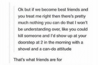 Friends, Best, and Attitude: Ok but if we become best friends and  you treat me right then there's pretty  much nothing you can do that I won't  be understanding over, like you could  kill someone and l'd show up at your  doorstep at 2 in the morning with a  shovel and a can-do attitude  That's what friends are for i got you https://t.co/Ga1D2Znbfb