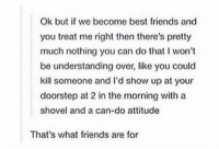 Friends, Best, and Attitude: Ok but if we become best friends and  you treat me right then there's pretty  much nothing you can do that I won't  be understanding over, like you could  kill someone and l'd show up at your  doorstep at 2 in the morning with a  shovel and a can-do attitude  That's what friends are for my kind of friendship https://t.co/aJz7FBacGC