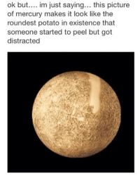 Mercury, Potato, and Dank Memes: ok but.... im just saying... this picture  of mercury makes it look like the  roundest potato in existence that  someone started to peel but got  distracted Tell me Would you mash? @stuffthatlookslikestuff