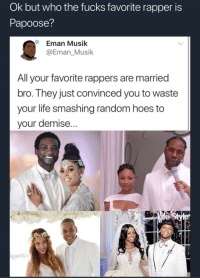 <p>One of these things are not like the other (via /r/BlackPeopleTwitter)</p>: Ok but who the fucks favorite rapper is  Papoose?  Eman Musik  @Eman_Musik  Alavorite rappers are married  bro. They just convinced you to waste  your life smashing random hoes to  your demise... <p>One of these things are not like the other (via /r/BlackPeopleTwitter)</p>