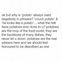 Memes, 🤖, and Down: ok but why is 'potato' always used  negatively in phrases? couch potato' &  he looks like a potato  what the hell  have potatoes ever done to u? potatoes  are the mvp of the food world, they are  the backbone of many dishes. they  never let u down. potatoes are the real  winners here and we should feel  honoured to be described as one Real talk.
