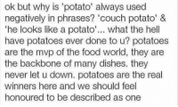 """Food, Memes, and Couch: ok but why is 'potato' always used  negatively in phrases? 'couch potato' &  """"he looks like a potato  what the hell  have potatoes ever done to u? potatoes  are the mvp of the food world, they are  the backbone of many dishes. they  never let u down. potatoes are the real  winners here and we should feel  honoured to be described as one"""