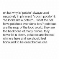 Food, Memes, and Couch: ok but why is 'potato' always used  negatively in phrases? 'couch potato' &  he looks like a potato... what the hell  have potatoes ever done to u? potatoes  are the mvp of the food world, they are  the backbone of many dishes. they  never let u down. potatoes are the real  winners here and we should feel  honoured to be described as one