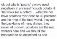 Food, Couch, and Potato: ok but why is 'potato' always used  negatively in phrases? 'couch potato' &  'he looks like a potato'.. what the hell  have potatoes ever done to u? potatoes  are the mvp of the food world, they are  the backbone of many dishes. they  never let u down. potatoes are the real  winners here and we should feel  honoured to be described as one realist thing i've ever read https://t.co/TDvl8uH2Ct
