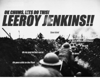 leroy jenkins: OK CHUMS LETS DO THIS/  LEEROY JENKINS!  Save him!  tick othe  chums!  god  Oh my god he just ranin.  Oh yees.  Oh gees stick to the Plan!
