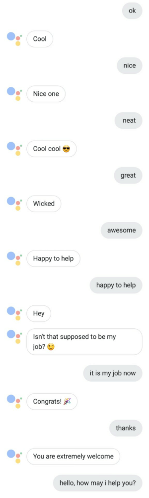 Google, Hello, and Cool: ok  Cool  nice  Nice one  neat  Cool cool  great  Wicked  awesome  Happy to help  happy to help  Hey  Isn't that supposed to be my  job?  it is my job now  Congrats!  thanks  You are extremely welcome  hello, how may i help you? Look at me, Im the Google Assistant now.