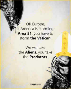 Area 51 has the secrets, the Vatican has the lies: OK Europe,  if America is storming  Area 51, you have to  storm the Vatican  We will take  the Aliens, you take  the Predators  +  THEMINDUNLEASHED  UNCOVER YOUR TRUE POTENTIAL Area 51 has the secrets, the Vatican has the lies